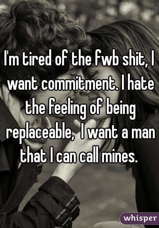 I'm tired of the fwb shit, I want commitment. I hate the feeling of being replaceable,  I want a man that I can call mines.