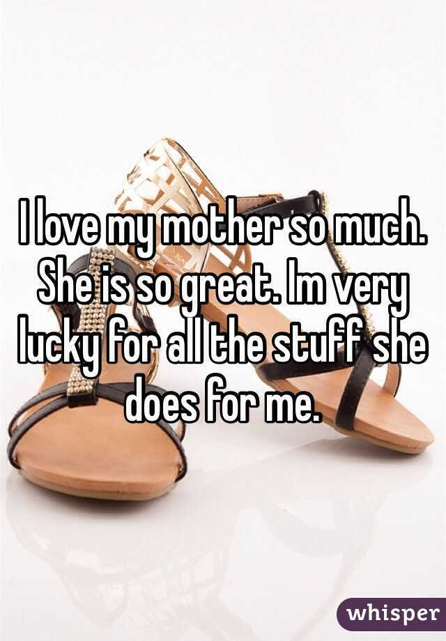 I love my mother so much. She is so great. Im very lucky for all the stuff she does for me.