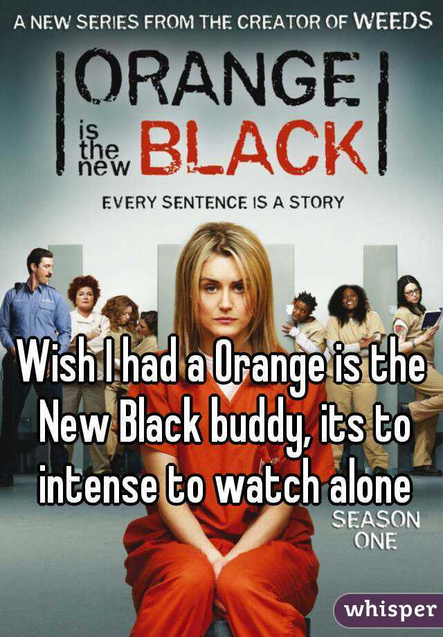 Wish I had a Orange is the New Black buddy, its to intense to watch alone