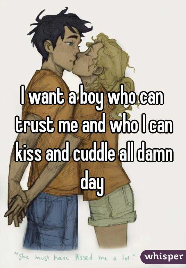 I want a boy who can trust me and who I can kiss and cuddle all damn day
