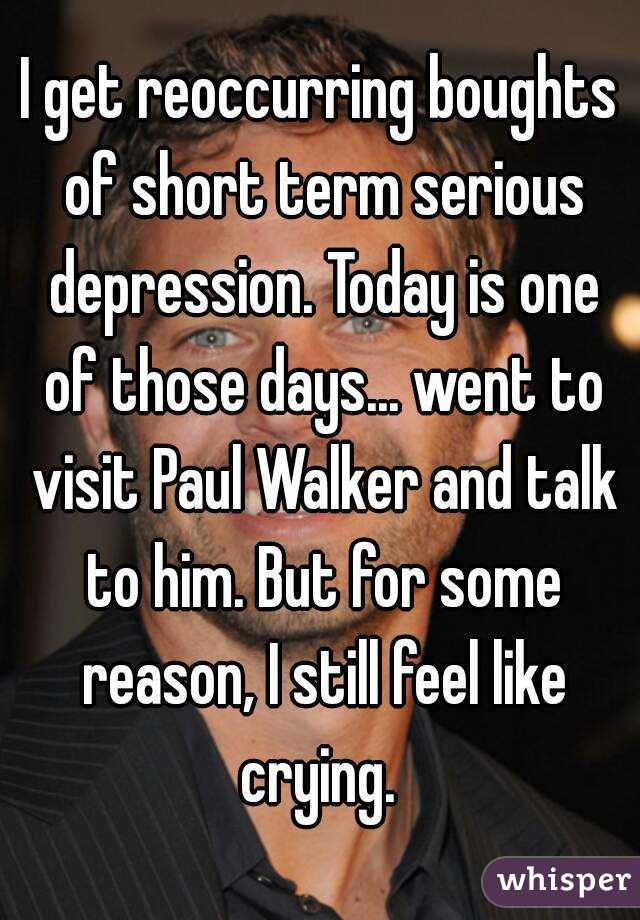 I get reoccurring boughts of short term serious depression. Today is one of those days... went to visit Paul Walker and talk to him. But for some reason, I still feel like crying.