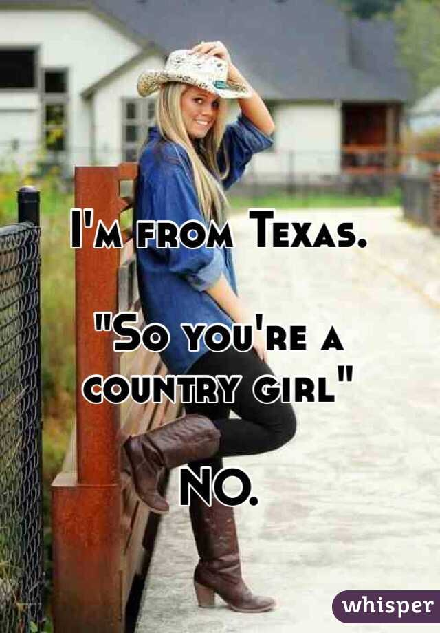 """I'm from Texas.  """"So you're a country girl""""   NO."""