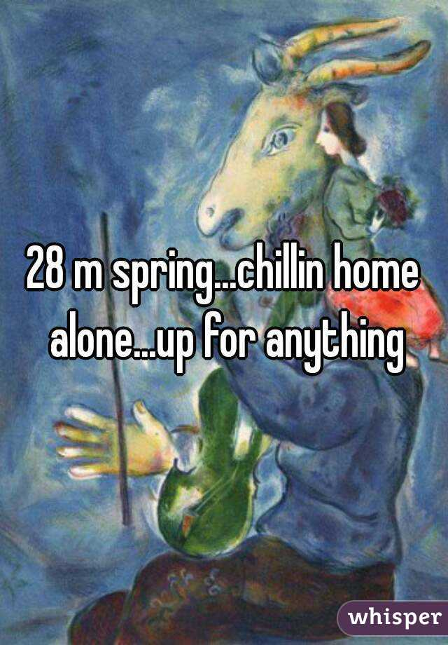 28 m spring...chillin home alone...up for anything