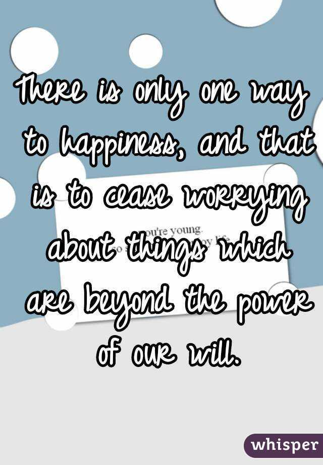 There is only one way to happiness, and that is to cease worrying about things which are beyond the power of our will.