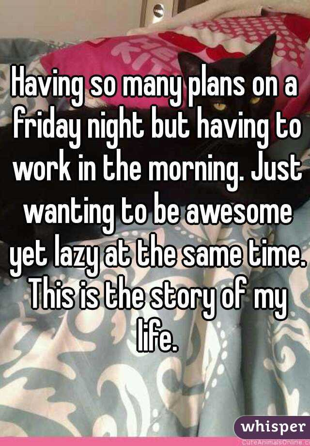 Having so many plans on a friday night but having to work in the morning. Just wanting to be awesome yet lazy at the same time. This is the story of my life.