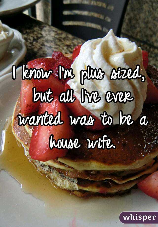 I know I'm plus sized, but all I've ever wanted was to be a house wife.