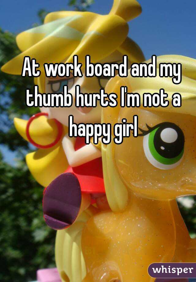 At work board and my thumb hurts I'm not a happy girl