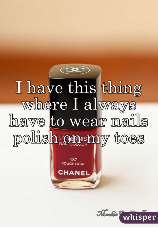 I have this thing where I always have to wear nails polish on my toes