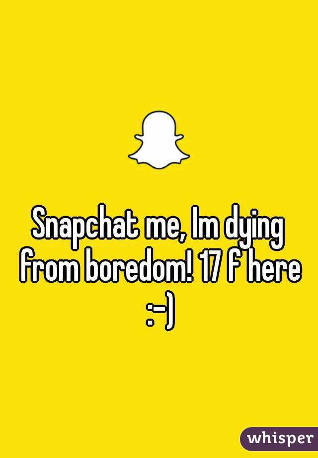 Snapchat me, Im dying from boredom! 17 f here :-)