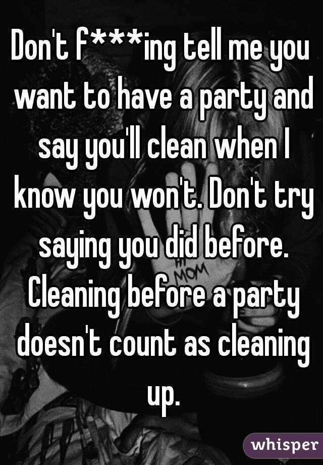 Don't f***ing tell me you want to have a party and say you'll clean when I know you won't. Don't try saying you did before. Cleaning before a party doesn't count as cleaning up.