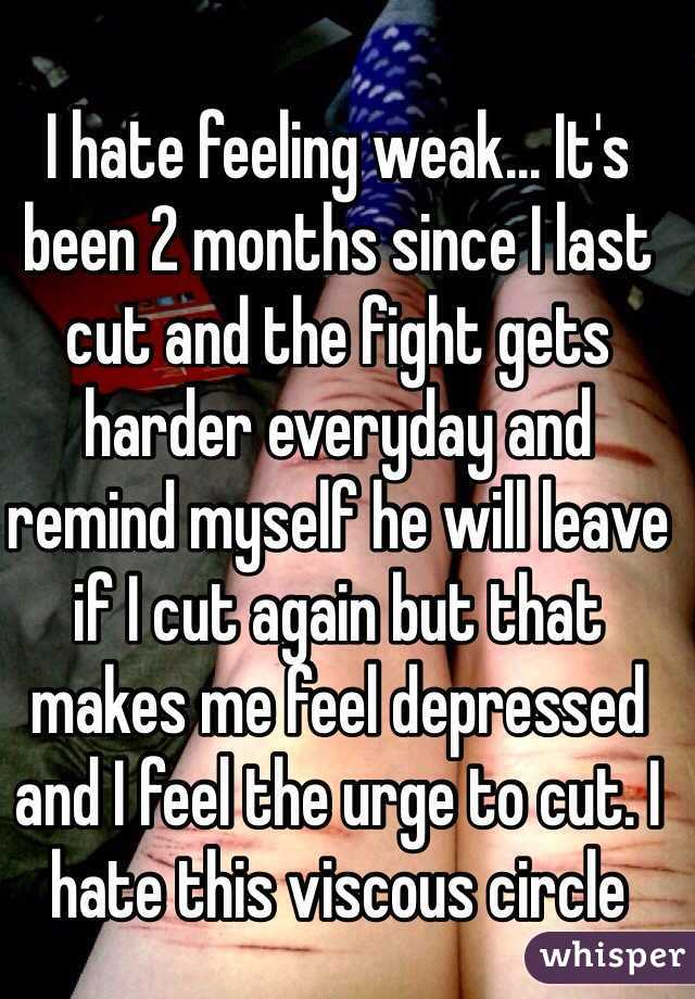 I hate feeling weak... It's been 2 months since I last cut and the fight gets harder everyday and remind myself he will leave if I cut again but that makes me feel depressed and I feel the urge to cut. I hate this viscous circle
