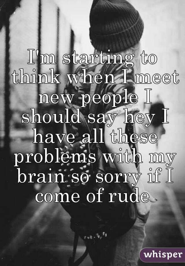 I'm starting to think when I meet new people I should say hey I have all these problems with my brain so sorry if I come of rude