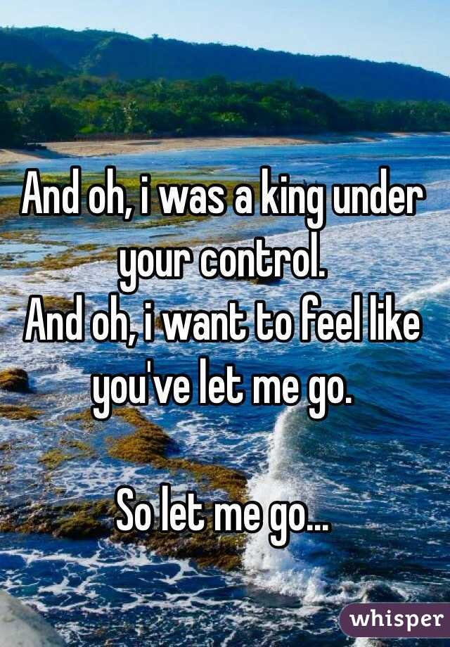 And oh, i was a king under your control. And oh, i want to feel like you've let me go.  So let me go...