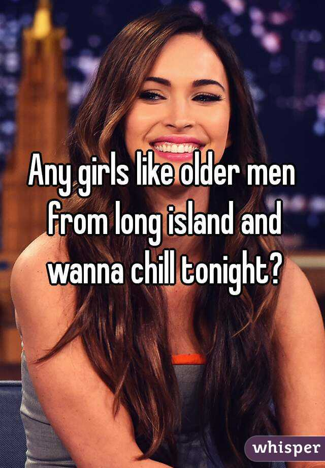 Any girls like older men from long island and wanna chill tonight?
