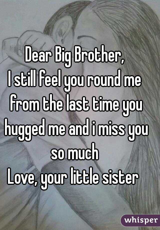 Dear Big Brother, I still feel you round me from the last time you hugged me and i miss you so much  Love, your little sister