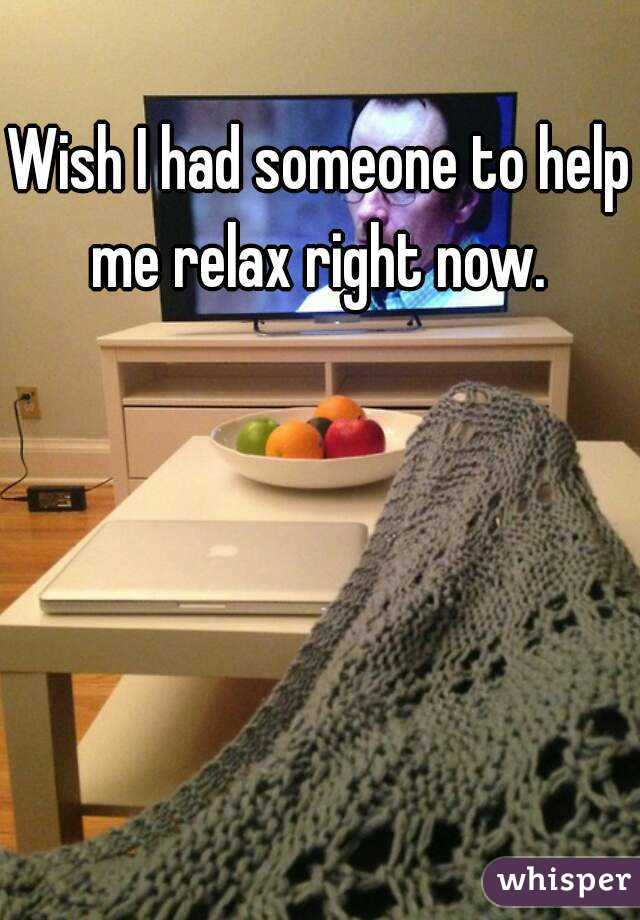 Wish I had someone to help me relax right now.