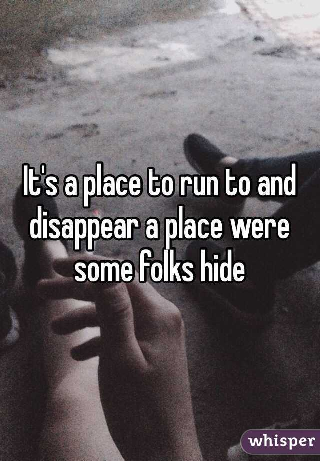 It's a place to run to and disappear a place were some folks hide
