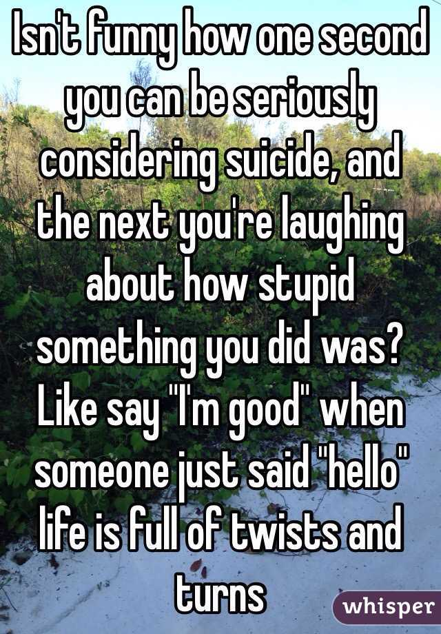 """Isn't funny how one second you can be seriously considering suicide, and the next you're laughing about how stupid something you did was? Like say """"I'm good"""" when someone just said """"hello"""" life is full of twists and turns"""
