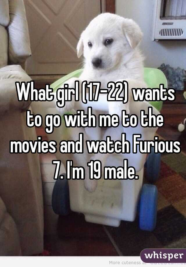 What girl (17-22) wants to go with me to the movies and watch Furious 7. I'm 19 male.