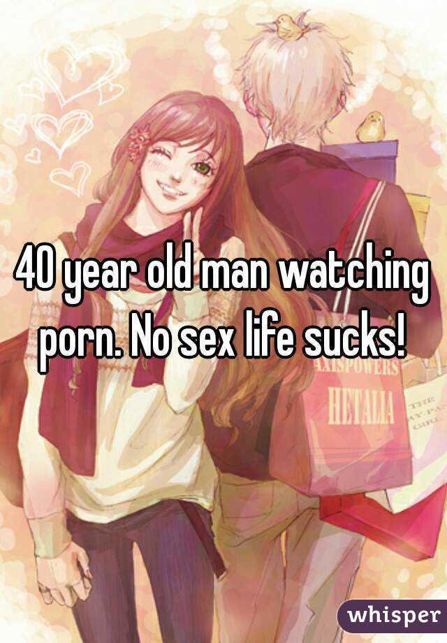 40 year old man watching porn. No sex life sucks!