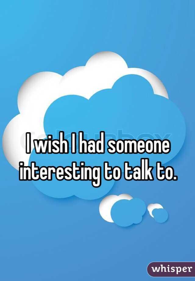 I wish I had someone interesting to talk to.