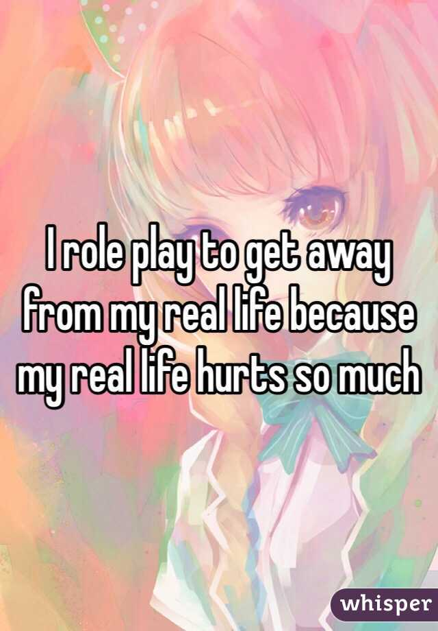 I role play to get away from my real life because my real life hurts so much