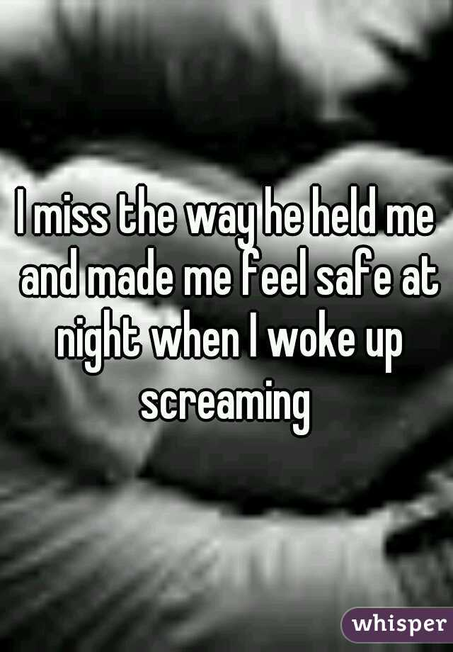 I miss the way he held me and made me feel safe at night when I woke up screaming