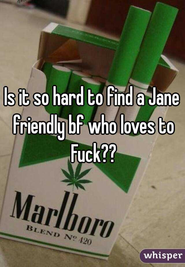 Is it so hard to find a Jane friendly bf who loves to Fuck??