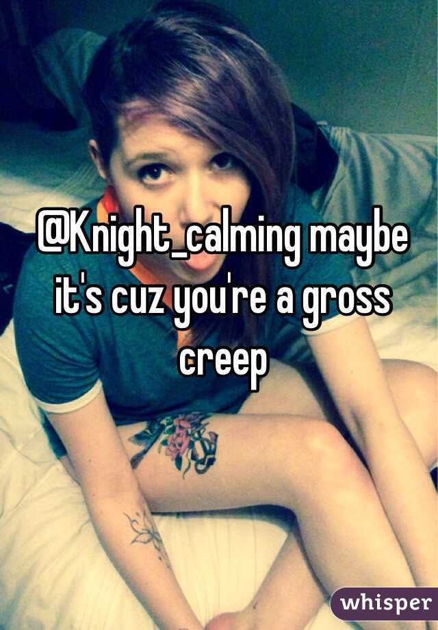 @Knight_calming maybe it's cuz you're a gross creep