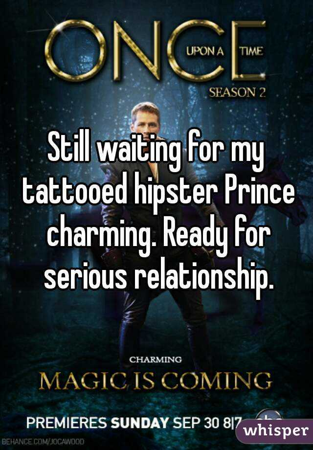 Still waiting for my tattooed hipster Prince charming. Ready for serious relationship.