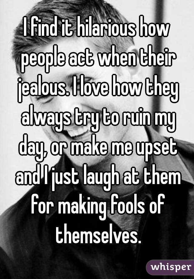 I find it hilarious how people act when their jealous. I