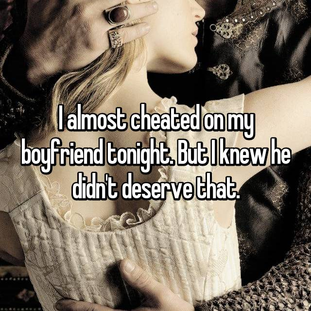 I almost cheated on my boyfriend tonight. But I knew he didn't deserve that.