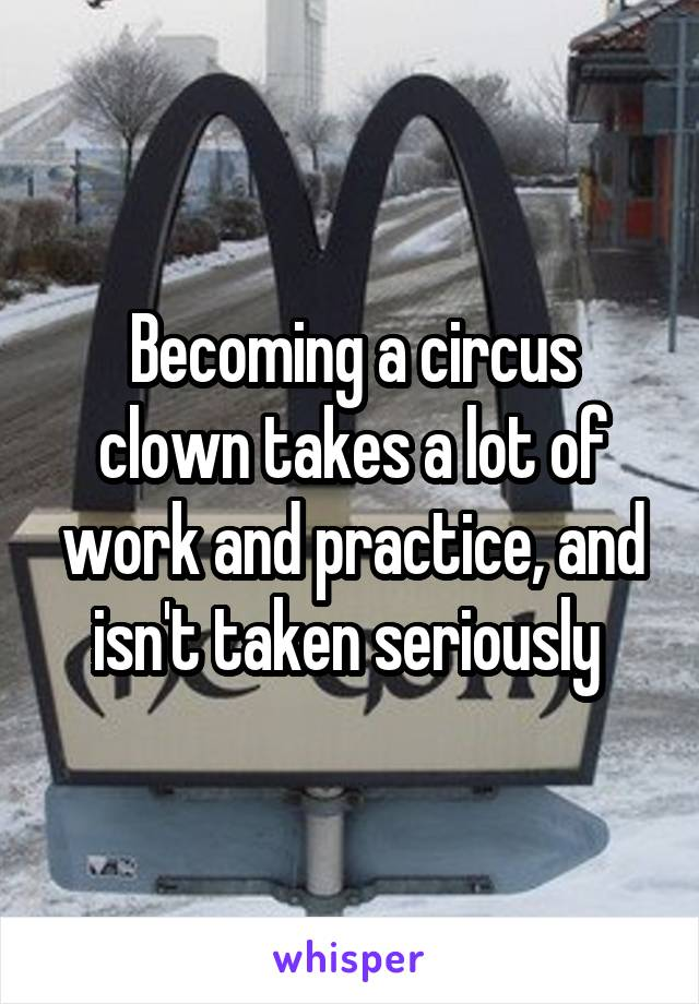 Becoming a circus clown takes a lot of work and practice, and isn't taken seriously