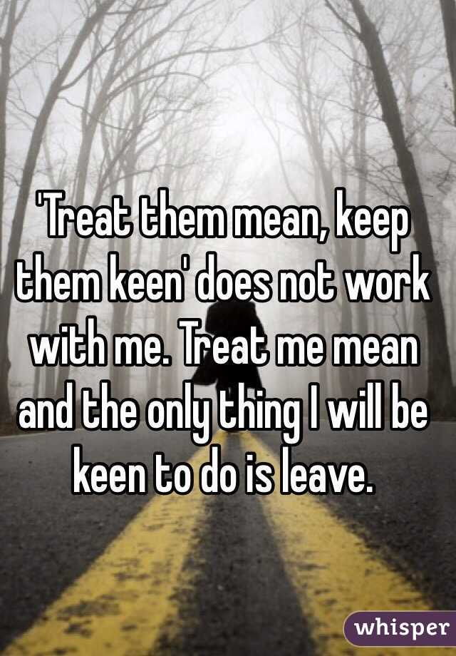Treat them mean and keep them keen