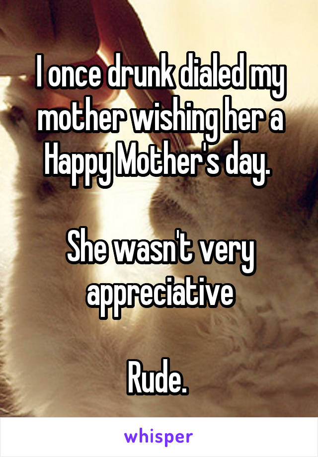 I once drunk dialed my mother wishing her a Happy Mother's day.   She wasn't very appreciative  Rude.