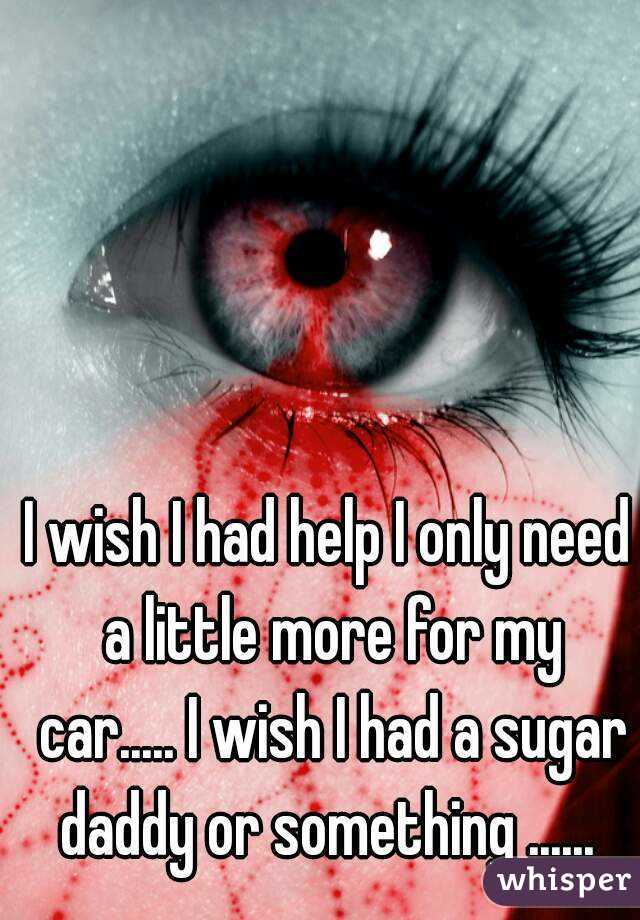 I wish I had help I only need a little more for my car..... I wish I had a sugar daddy or something ......