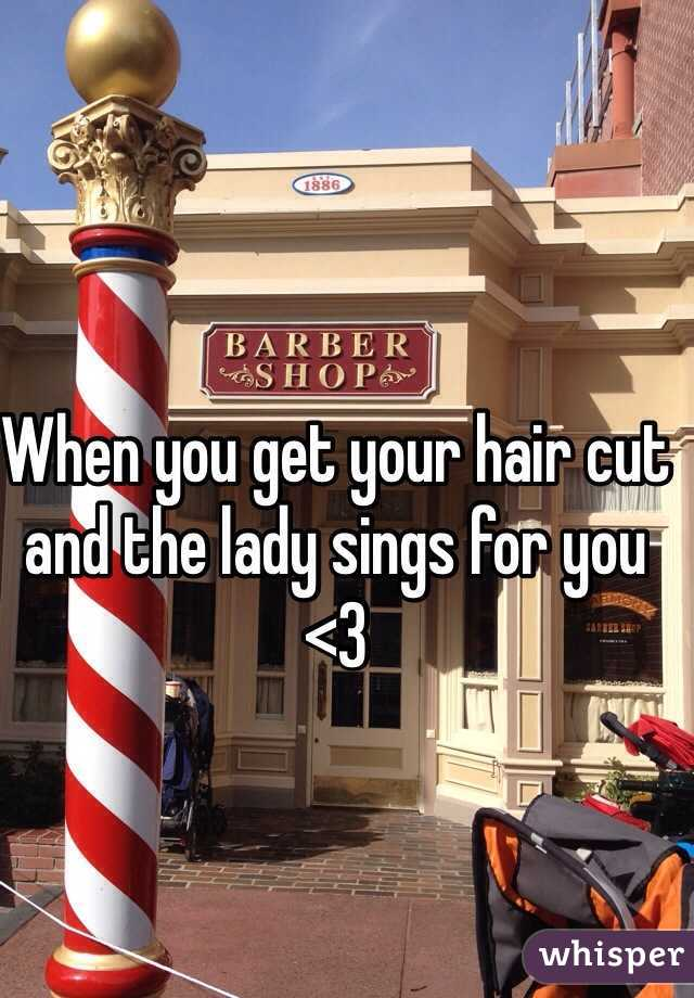 When you get your hair cut and the lady sings for you <3