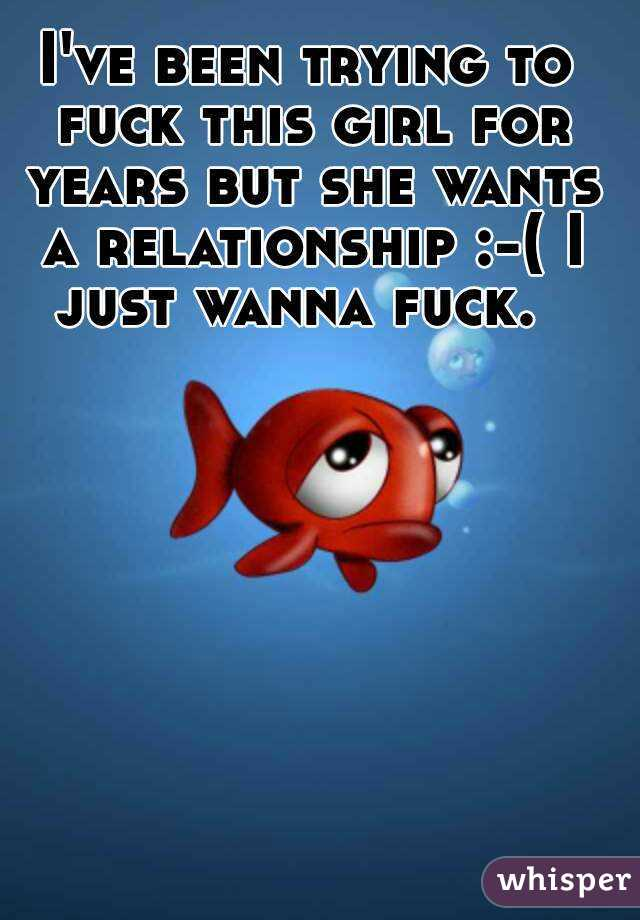 I've been trying to fuck this girl for years but she wants a relationship :-( I just wanna fuck.