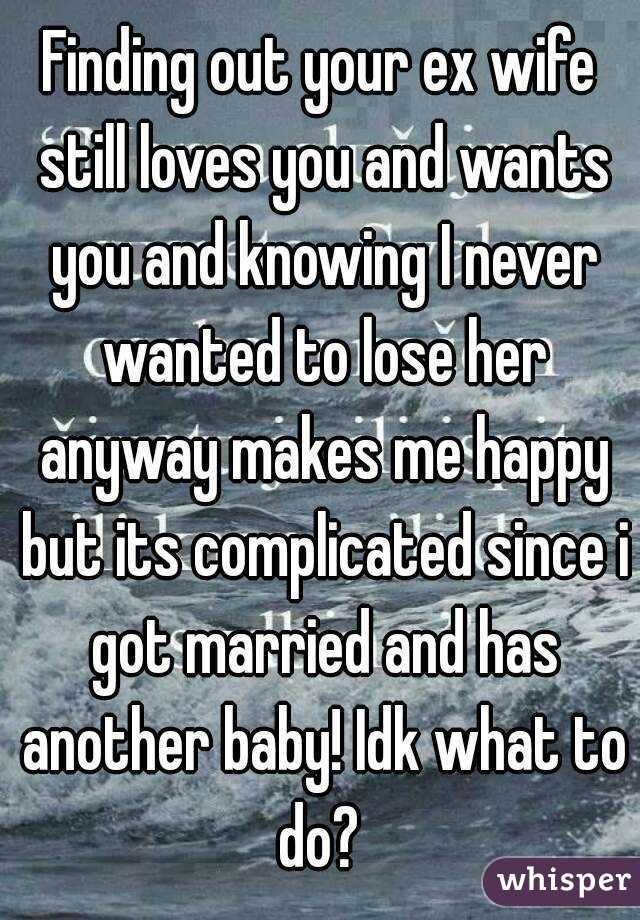 Finding out your ex wife still loves you and wants you and knowing I never wanted to lose her anyway makes me happy but its complicated since i got married and has another baby! Idk what to do?