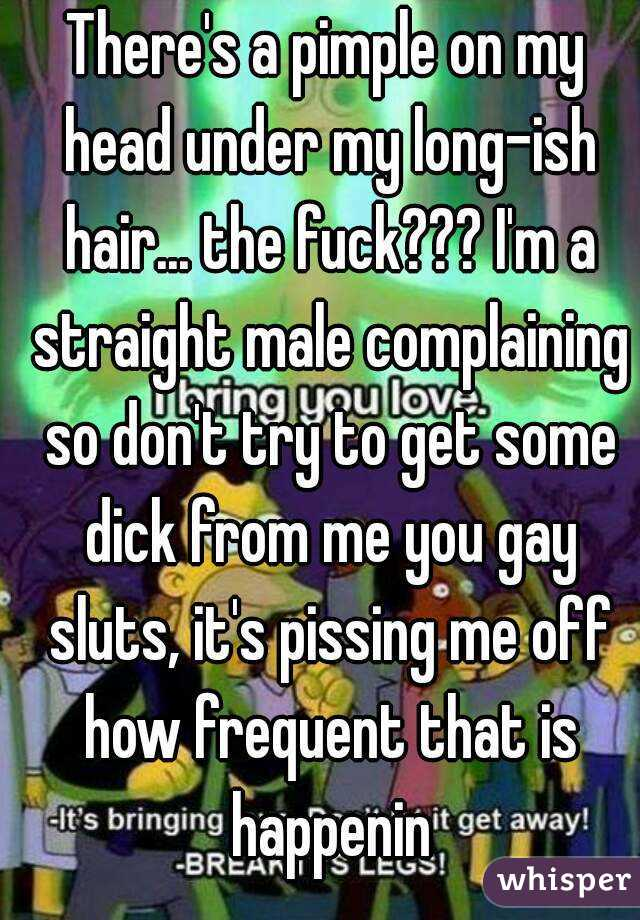 There's a pimple on my head under my long-ish hair... the fuck??? I'm a straight male complaining so don't try to get some dick from me you gay sluts, it's pissing me off how frequent that is happenin
