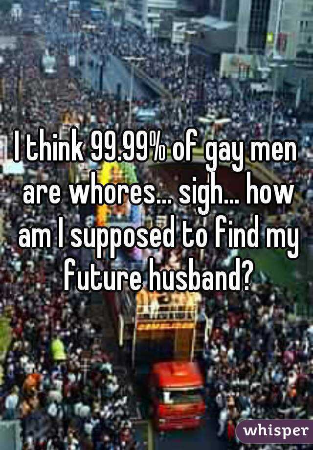I think 99.99% of gay men are whores... sigh... how am I supposed to find my future husband?