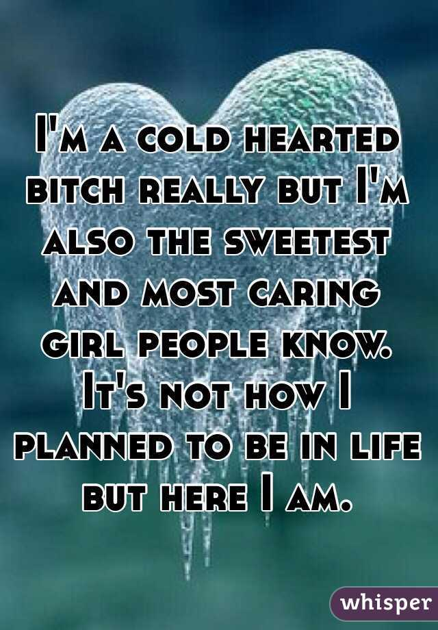 I'm a cold hearted bitch really but I'm also the sweetest and most caring girl people know. It's not how I planned to be in life but here I am.