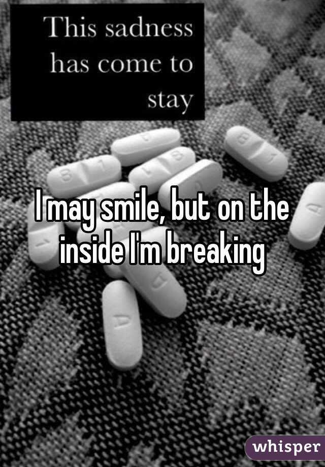 I may smile, but on the inside I'm breaking