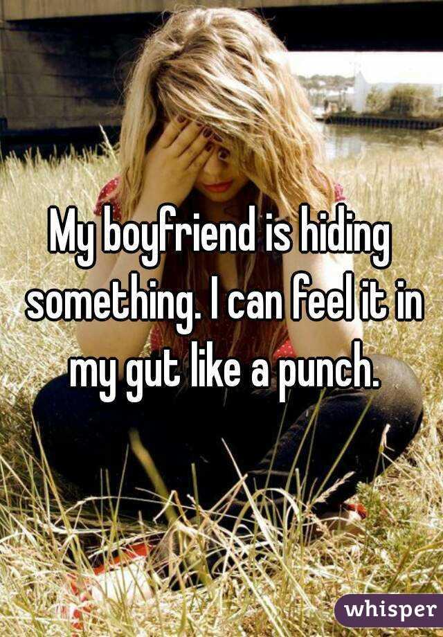 My boyfriend is hiding something. I can feel it in my gut like a punch.