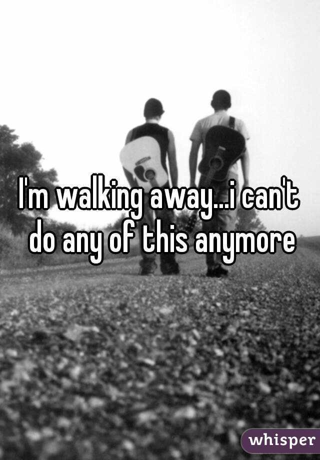 I'm walking away...i can't do any of this anymore