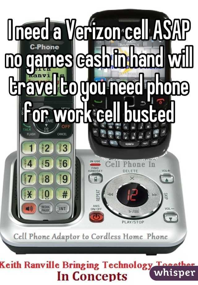 I need a Verizon cell ASAP no games cash in hand will travel to you need phone for work cell busted
