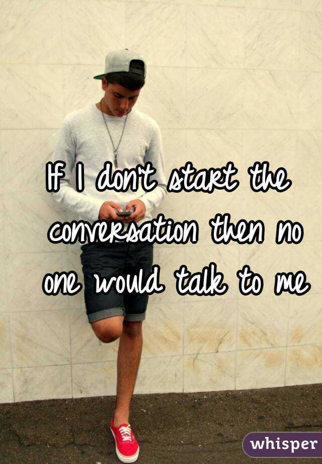 If I don't start the conversation then no one would talk to me