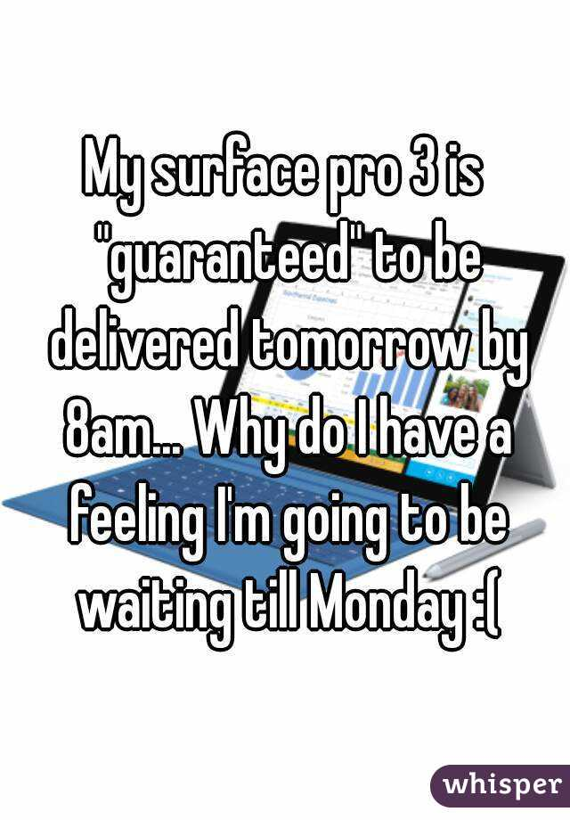 "My surface pro 3 is ""guaranteed"" to be delivered tomorrow by 8am... Why do I have a feeling I'm going to be waiting till Monday :("