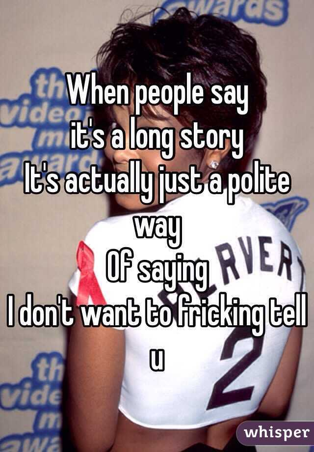 When people say  it's a long story  It's actually just a polite way Of saying  I don't want to fricking tell u