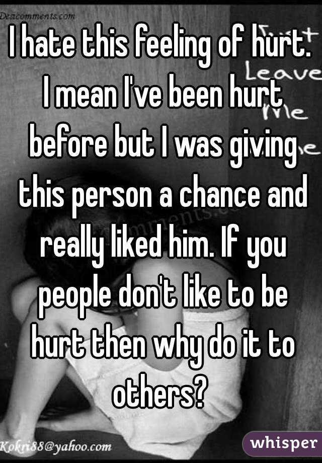 I hate this feeling of hurt. I mean I've been hurt before but I was giving this person a chance and really liked him. If you people don't like to be hurt then why do it to others?